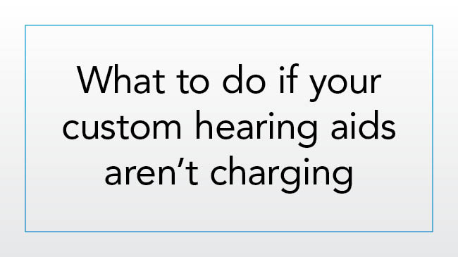 What to do if your custom hearing aids aren't charging